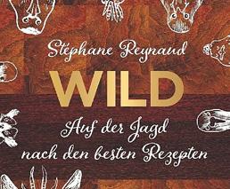 Wild: Auf der Jagd nach den besten Rezepten von Stéphane Reynaud