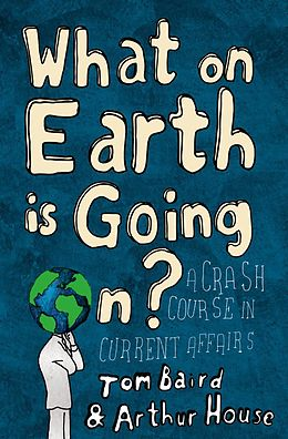 E-Book (epub) What on Earth is Going On?: A Crash Course in Current Affairs von Tom Baird