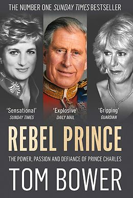 E-Book (epub) Rebel Prince: The Power, Passion and Defiance of Prince Charles - the explosive biography, as seen in the Daily Mail von Tom Bower