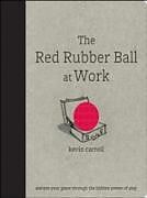 E-Book (epub) Red Rubber Ball at Work: Elevate Your Game Through the Hidden Power of Play von Kevin Carroll