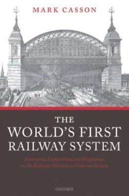 E-Book (pdf) World's First Railway System: Enterprise, Competition, and Regulation on the Railway Network in Victorian Britain von Mark Casson