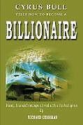 Kartonierter Einband Cyrus Bull Tells How to Become a Billionaire: Money, Love and Revenge Stirred with a Barbed Spoon von Richard Crissman