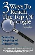Kartonierter Einband 3 Ways To Reach The Top Of Google: The Quick Way, The Right Way, and The Expensive Way von Mark W. Cass
