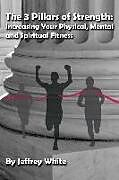 Kartonierter Einband The 3 Pillars of Strength: Improving Your Physical, Mental and Spiritual Fitness von Jeffrey White