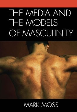 E-Book (epub) The Media and the Models of Masculinity von Mark Moss