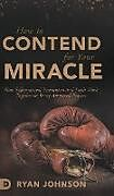 Fester Einband How to Contend for Your Miracle von Ryan Johnson