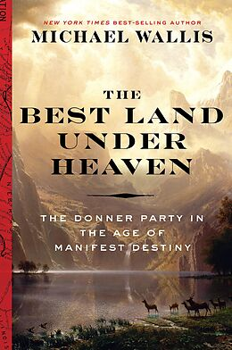 E-Book (epub) The Best Land Under Heaven: The Donner Party in the Age of Manifest Destiny von Michael Wallis