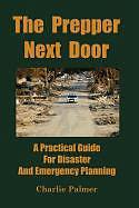 Kartonierter Einband The Prepper Next Door: A Practical Guide for Disaster and Emergency Planning von Charlie Palmer