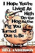 Kartonierter Einband I Hope You're Living as High on the Hog as the Pig You Turned Out to Be von Bill Anderson
