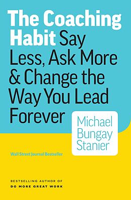 E-Book (epub) Coaching Habit: Say Less, Ask More & Change the Way Your Lead Forever von Michael Bungay Stanier