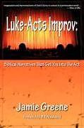 Kartonierter Einband Luke-Acts Improv: Biblical Narratives That Get You Into the ACT von Jamie Greene