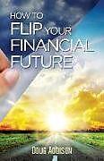 Kartonierter Einband How to Flip Your Financial Future von Doug Addison