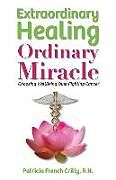 Kartonierter Einband Extraordinary Healing, Ordinary Miracle: Choosing WellBeing Over Fighting Cancer von Patricia French Crilly R. N.