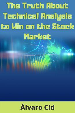 E-Book (epub) The Truth About Technical Analysis to Win on the Stock Market von Álvaro Cid