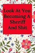 Kartonierter Einband Look at You Becoming a Sheriff and Shit: Blank Lined Journal Notebook, Funny Police Office Gift for Men and Women - Great for Student Graduation or Pr von Everyday Journal