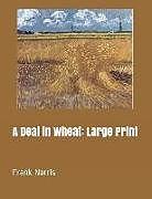 Kartonierter Einband A Deal in Wheat: Large Print von Frank Norris