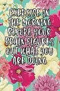 Kartonierter Einband Exercise in the Morning Before Your Brain Figures Out What You Are Doing: Lined Diary von Jill Journal