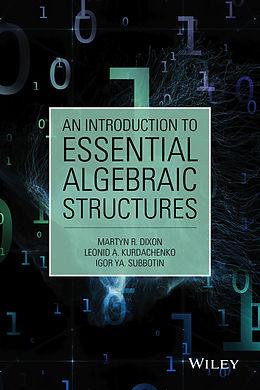 E-Book (epub) Introduction to Essential Algebraic Structures von Martyn R. Dixon, Leonid A. Kurdachenko, Igor Ya Subbotin