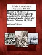 Kartonierter Einband Speech of Mr. Rives, of Virginia, on the Bill Further to Provide for the Collection of Duties on Imports: Delivered in Senate, February 14, 1833 von William C. Rives