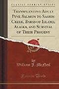 Kartonierter Einband Transplanting Adult Pink Salmon to Sashin Creek, Baranof Island, Alaska, and Survival of Their Progeny (Classic Reprint) von William J. McNeil