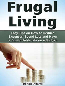 E-Book (epub) Frugal Living: Easy Tips on How to Reduce Expenses, Spend Less and Have a Comfortable Life on a Budget von Donald Adams
