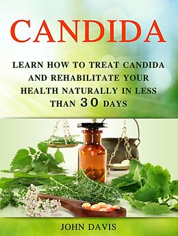 E-Book (epub) Candida: Learn how to Treat Candida and Rehabilitate Your Health Naturally in less than 30 days von John Davis