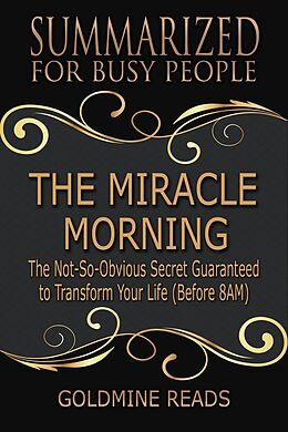 E-Book (epub) The Miracle Morning - Summarized for Busy People: The Not-So-Obvious Secret Guaranteed to Transform Your Life (Before 8AM): Based on the Book by Hal Elrod von Goldmine Reads
