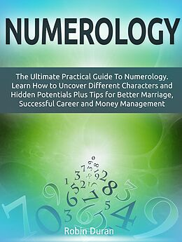 E-Book (epub) Numerology: The Ultimate Practical Guide To Numerology. Learn How to Uncover Different Characters and Hidden Potentials Plus Tips for Better Marriage, Successful Career and Money Management von Robin Duran