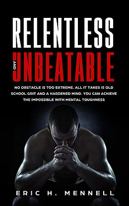 E-Book (epub) Relentless and Unbeatable: No Obstacle Is Too Extreme. All It Takes Is Old School Grit and A Hardened Mind. You Can Achieve the Impossible with Mental Toughness von Eric H. Mennell