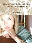 Kartonierter Einband How to Lose Weight and Gain Optimal Health Happily von Bethany Healy