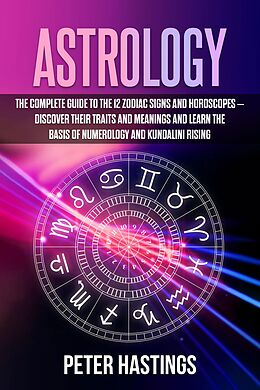 E-Book (epub) Astrology: The Complete Guide to the 12 Zodiac Signs and Horoscopes - Discover their Traits and Meanings and Learn the basis of Numerology and Kundalini Rising von Peter Hastings