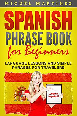 E-Book (epub) Spanish Phrase Book for Beginners: Language Lessons and Simple Phrases for Travelers von Miguel Martinez