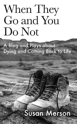 E-Book (epub) When They Go and You Do Not: A Blog and Plays about Dying and Coming Back to Life von Susan Merson