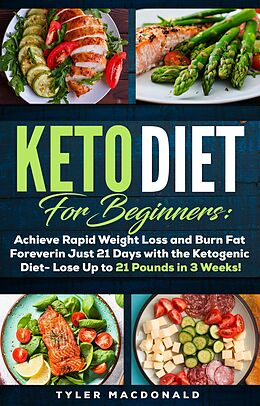 E-Book (epub) Keto Diet For Beginners: Achieve Rapid Weight Loss and Burn Fat Forever in Just 21 Days with the Ketogenic Diet - Lose Up to 21 Pounds in 3 Weeks von Tyler Macdonald