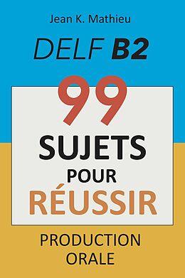 E-Book (epub) Production Orale DELF B2 - 99 SUJETS POUR RÉUSSIR von Jean K. Mathieu