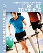 Kartonierter Einband The Complete Guide to Circuit Training von Debbie Lawrence, Richard (Bob) Hope