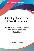 Kartonierter Einband Sufferings Endured For A Free Government von Thomas L. Wilson