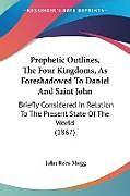 Kartonierter Einband Prophetic Outlines, The Four Kingdoms, As Foreshadowed To Daniel And Saint John von John Rees-Mogg
