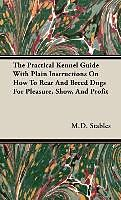 Fester Einband The Practical Kennel Guide With Plain Instructions On How To Rear And Breed Dogs For Pleasure, Show, And Profit von M. D. Gordon Stables