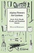 Kartonierter Einband Alpine Flowers For Gardens - Rock, Wall, Marsh Plants, And Mountain Shrubs von William Robinson