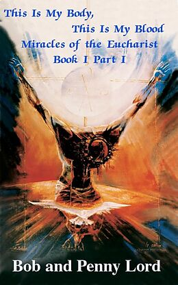 E-Book (epub) This Is My Body, This Is My Blood Miracles of the Eucharist Book I Part I von Bob and Penny Lord