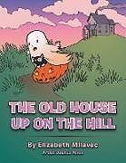 Kartonierter Einband The Old House Up on the Hill von Elizabeth Milavec