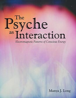 E-Book (epub) The Psyche As Interaction: Electromagnetic Patterns of Conscious Energy von Manya J. Long