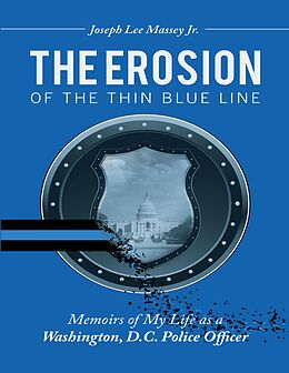E-Book (epub) The Erosion of the Thin Blue Line: Memoirs of My Life As a Washington, D. C. Police Officer von Joseph Lee Massey Jr.