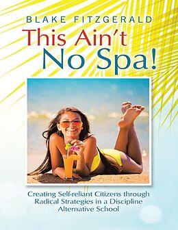 E-Book (epub) This Ain't No Spa!: Creating Self-reliant Citizens Through Radical Strategies In a Discipline Alternative School von Blake Fitzgerald