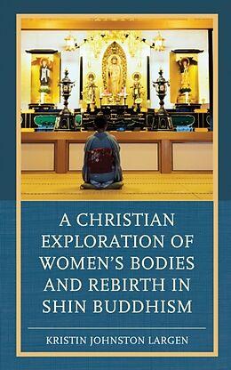 Fester Einband A Christian Exploration of Women's Bodies and Rebirth in Shin Buddhism von Kristin Johnston Largen