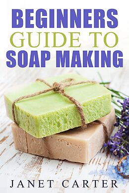 E-Book (epub) Beginners Guide To Soap Making (Soap Making 101, #1) von Janet Carter