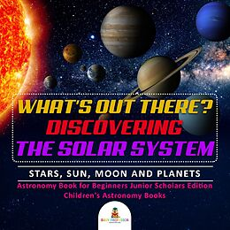 E-Book (epub) What's Out There? Discovering the Solar System | Stars, Sun, Moon and Planets | Astronomy Book for Beginners Junior Scholars Edition | Children's Astronomy Books von Baby