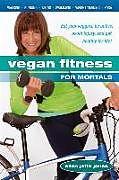 Kartonierter Einband Vegan Fitness for Mortals: Eat Your Veggies, Be Active, Avoid Injury, and Get Healthy for Life von Ellen Jaffe Jones