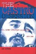 Fester Einband The Castro Obsession: U.S. Covert Operations Against Cuba, 1959-1965 von Don Bohning
